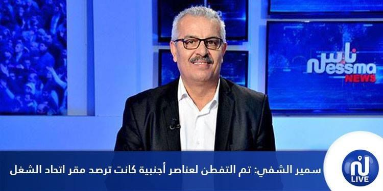 سمير الشفي: تم التفطن لعناصر أجنبية كانت ترصد مقر الإتحاد